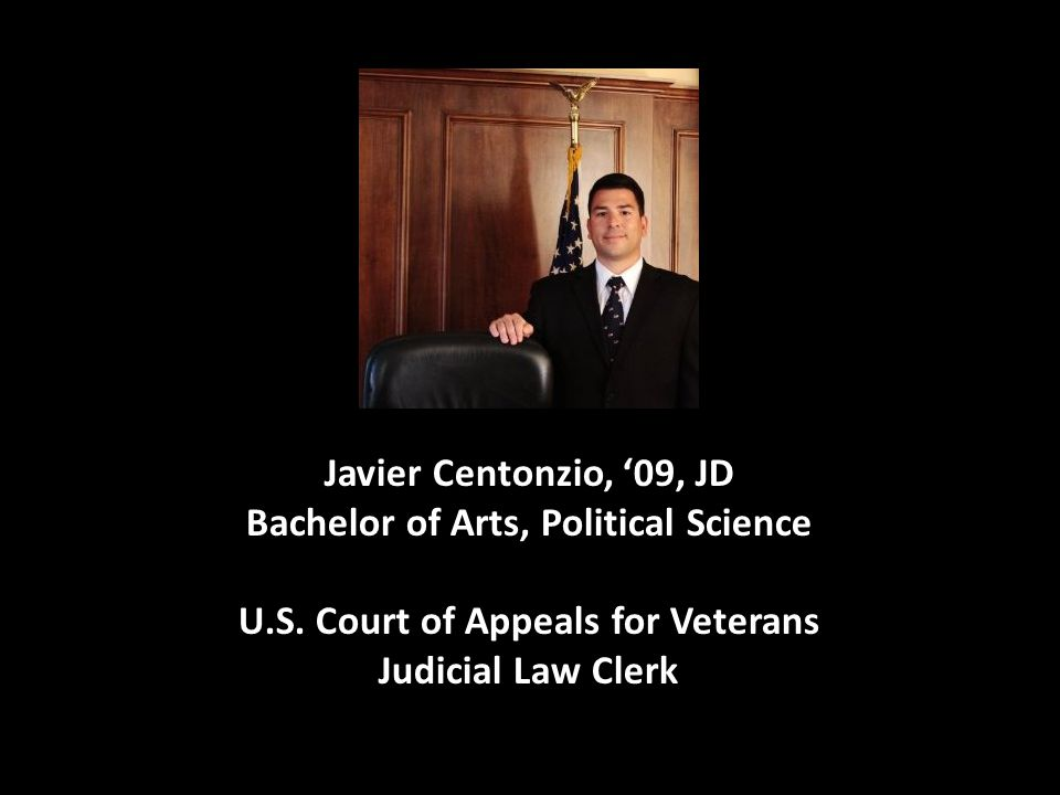 Javier Centonzio, '09, JD Bachelor of Arts, Political Science U.S. Court of Appeals for Veterans Judicial Law Clerk