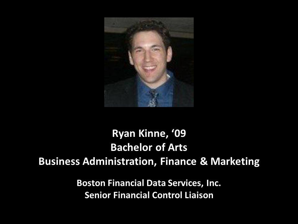 I Ryan Kinne, '09 Bachelor of Arts Business Administration, Finance & Marketing Boston Financial Data Services, Inc. Senior Financial Control Liaison
