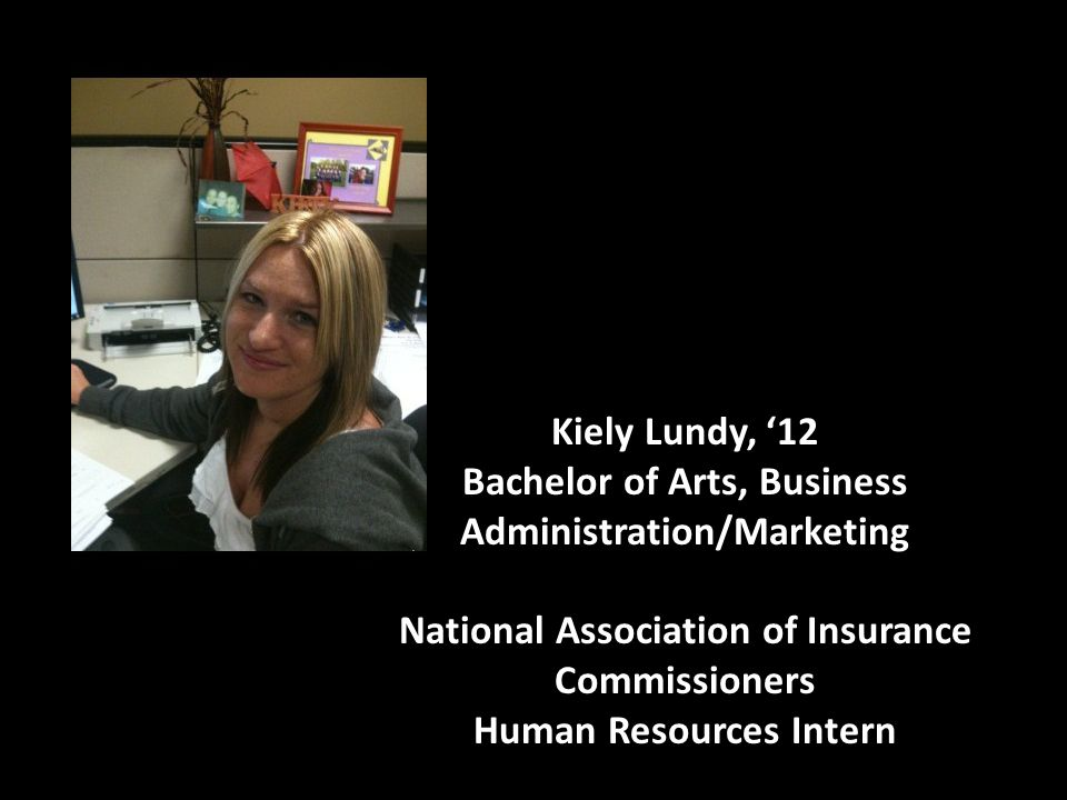 Kiely Lundy, '12 Bachelor of Arts, Business Administration/Marketing National Association of Insurance Commissioners Human Resources Intern