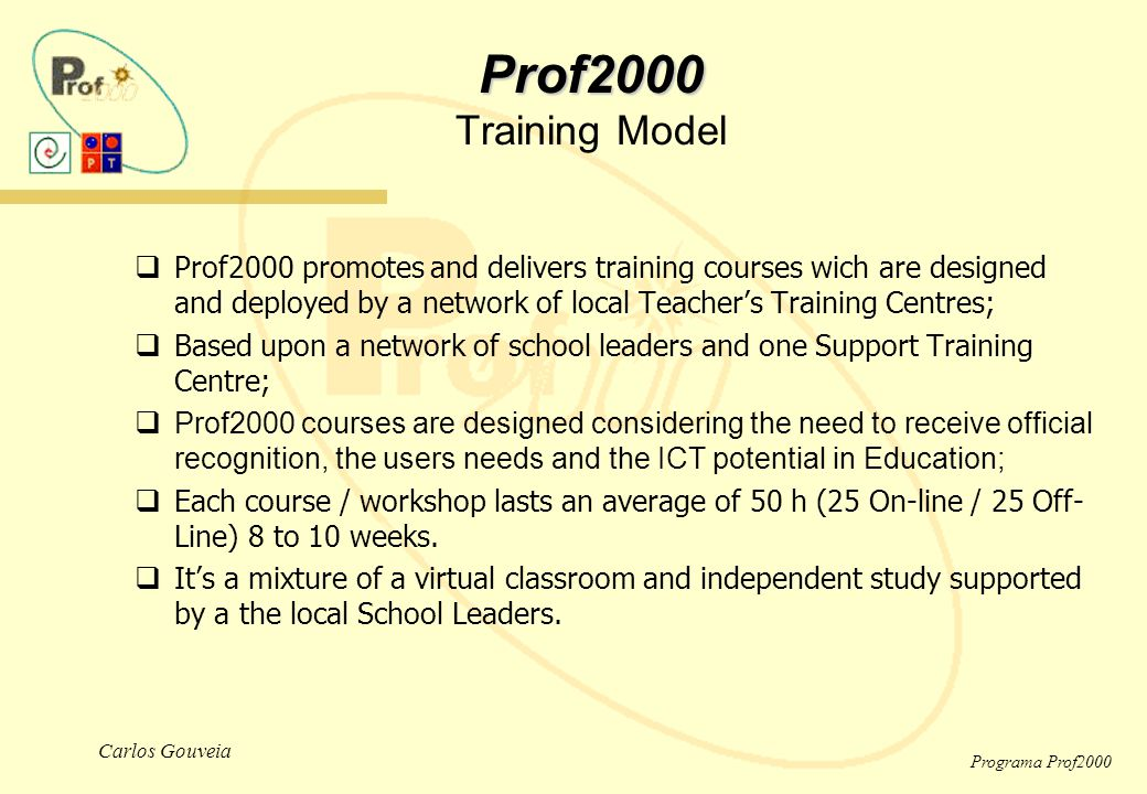 Carlos Gouveia Programa Prof2000 Prof2000 Prof2000 Training Model  Prof2000 promotes and delivers training courses wich are designed and deployed by a network of local Teacher's Training Centres;  Based upon a network of school leaders and one Support Training Centre;  Prof2000 courses are designed considering the need to receive official recognition, the users needs and the ICT potential in Education;  Each course / workshop lasts an average of 50 h (25 On-line / 25 Off- Line) 8 to 10 weeks.