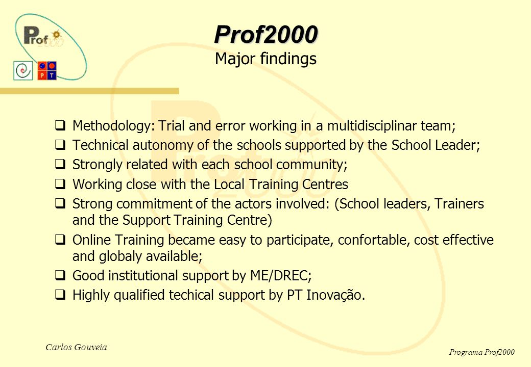 Carlos Gouveia Programa Prof2000  Methodology: Trial and error working in a multidisciplinar team;  Technical autonomy of the schools supported by the School Leader;  Strongly related with each school community;  Working close with the Local Training Centres  Strong commitment of the actors involved: (School leaders, Trainers and the Support Training Centre)  Online Training became easy to participate, confortable, cost effective and globaly available;  Good institutional support by ME/DREC;  Highly qualified techical support by PT Inovação.