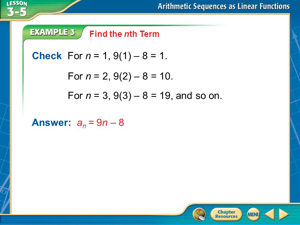 Example 3 Check For n = 1, 9(1) – 8 = 1. For n = 2, 9(2) – 8 = 10. For n = 3, 9(3) – 8 = 19, and so on. Answer:a n = 9n – 8 Find the nth Term
