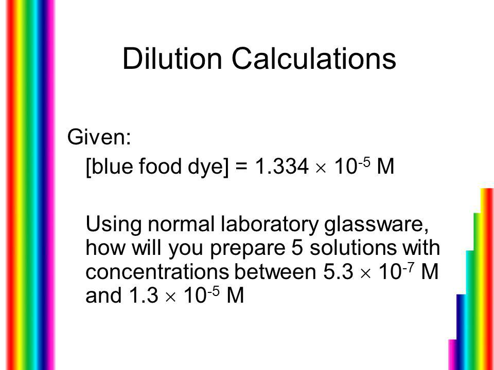 Dilution Calculations Given: [blue food dye] = 1.334  10 -5 M Using normal laboratory glassware, how will you prepare 5 solutions with concentrations