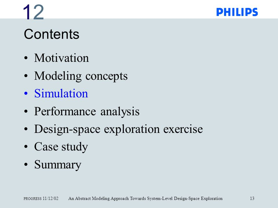 1212 PROGRESS 11/12/02An Abstract Modeling Approach Towards System-Level Design-Space Exploration13 Contents Motivation Modeling concepts Simulation Performance analysis Design-space exploration exercise Case study Summary