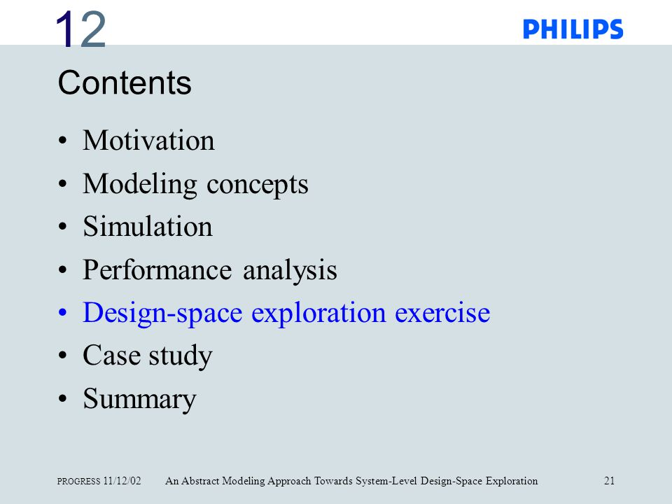 1212 PROGRESS 11/12/02An Abstract Modeling Approach Towards System-Level Design-Space Exploration21 Contents Motivation Modeling concepts Simulation Performance analysis Design-space exploration exercise Case study Summary