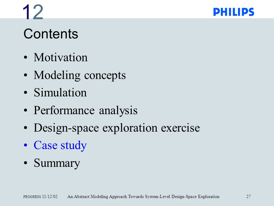 1212 PROGRESS 11/12/02An Abstract Modeling Approach Towards System-Level Design-Space Exploration27 Contents Motivation Modeling concepts Simulation Performance analysis Design-space exploration exercise Case study Summary