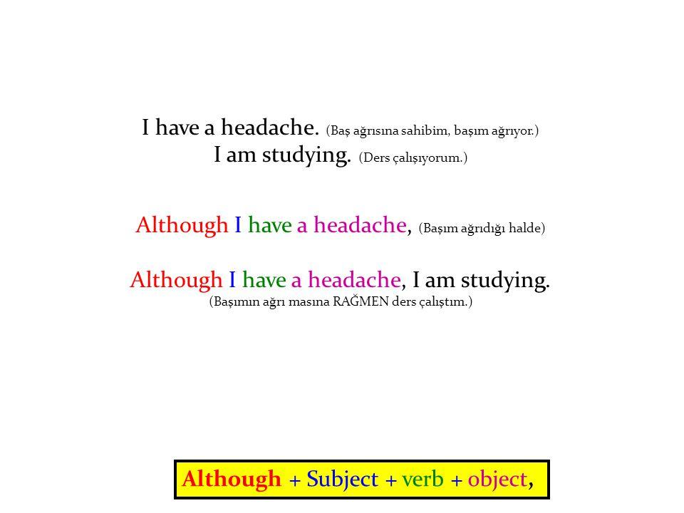 I have a headache. (Baş ağrısına sahibim, başım ağrıyor.) I am studying.