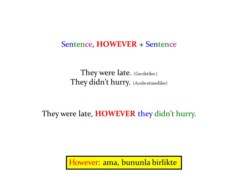 Sentence, HOWEVER + Sentence They were late. (Geciktiler.) They didn't hurry.