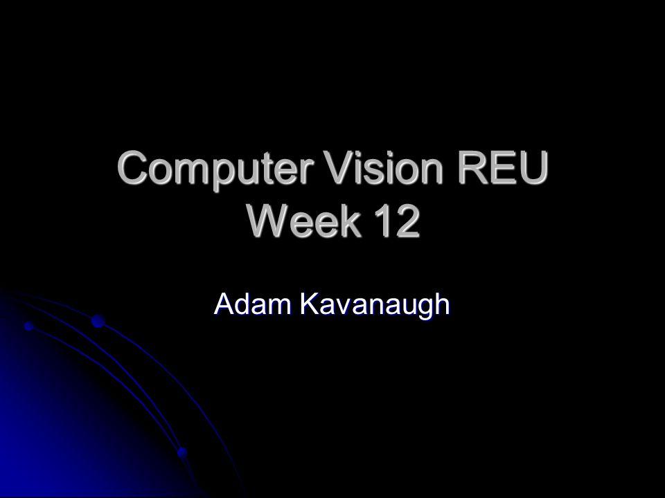 Computer Vision REU Week 12 Adam Kavanaugh