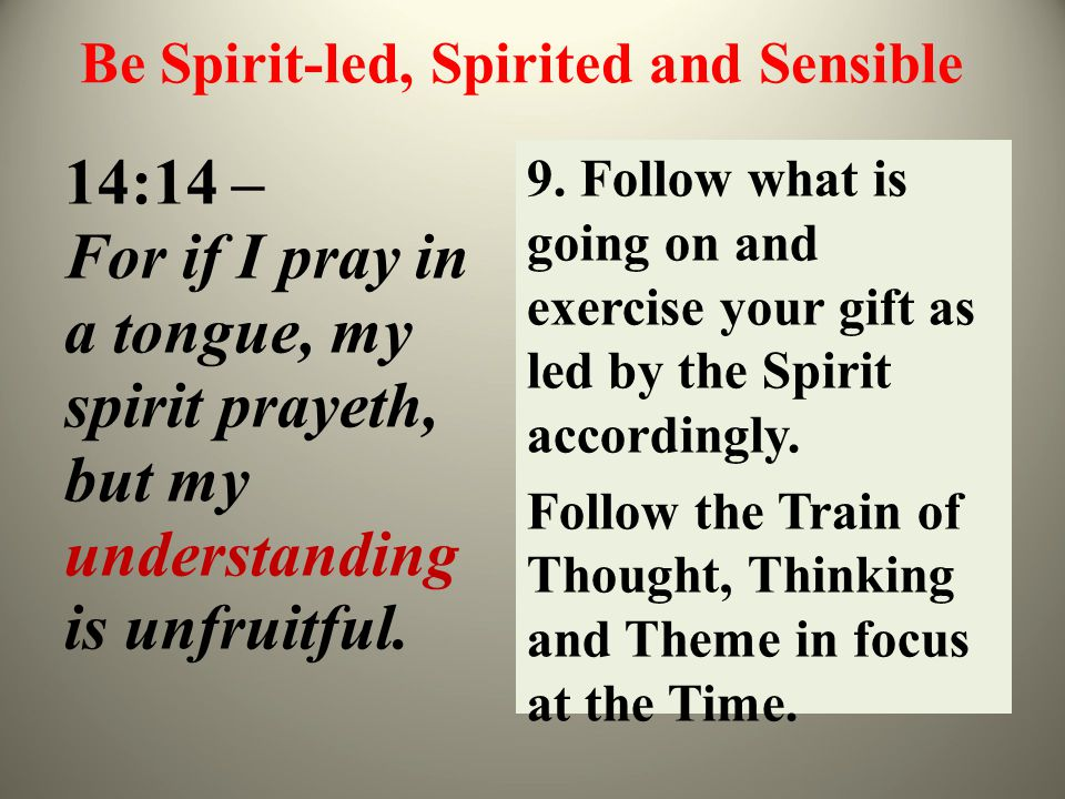 Be Spirit-led, Spirited and Sensible 14:14 – For if I pray in a tongue, my spirit prayeth, but my understanding is unfruitful. 9. Follow what is going