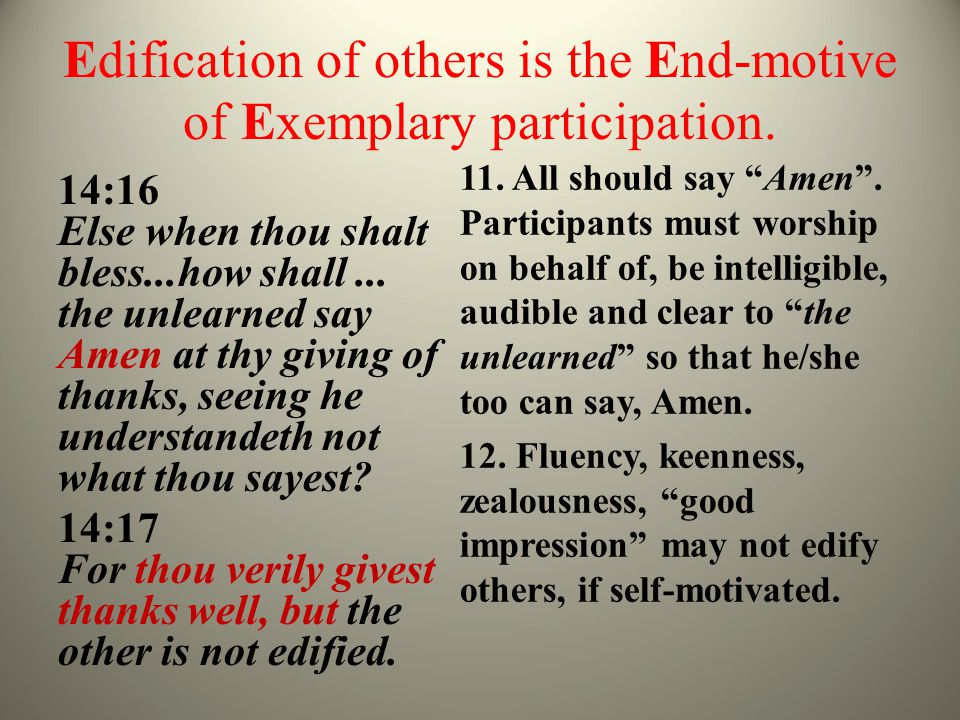 Edification of others is the End-motive of Exemplary participation. 14:16 Else when thou shalt bless...how shall... the unlearned say Amen at thy givi