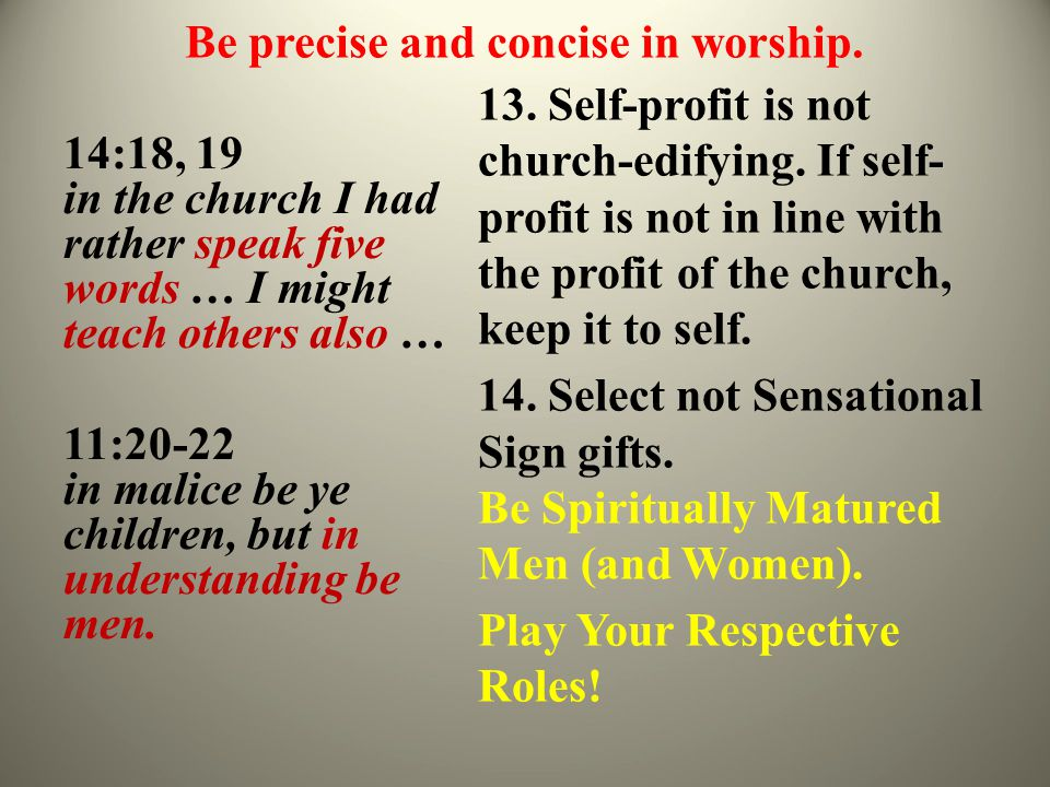 Be precise and concise in worship. 14:18, 19 in the church I had rather speak five words … I might teach others also … 11:20-22 in malice be ye childr