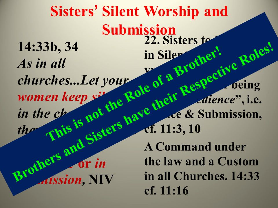 Sisters' Silent Worship and Submission 14:33b, 34 As in all churches...Let your women keep silence in the churches... they are commanded to be under o