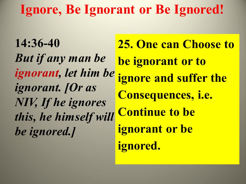 Ignore, Be Ignorant or Be Ignored. 14:36-40 But if any man be ignorant, let him be ignorant.