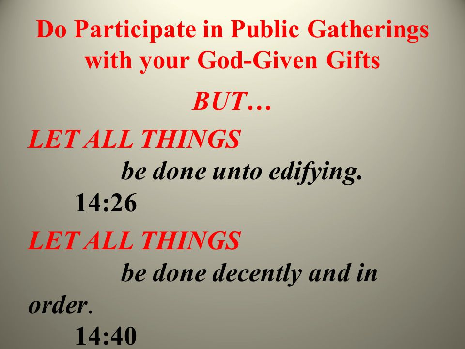 Do Participate in Public Gatherings with your God-Given Gifts BUT… LET ALL THINGS be done unto edifying. 14:26 LET ALL THINGS be done decently and in