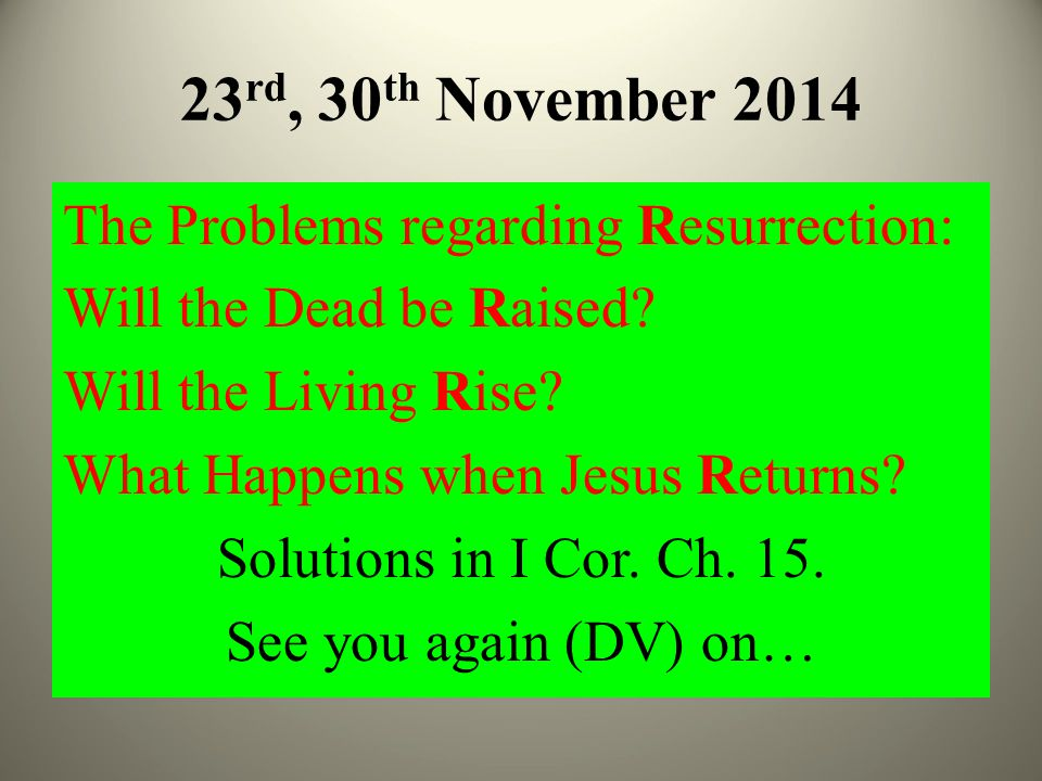 23 rd, 30 th November 2014 The Problems regarding Resurrection: Will the Dead be Raised.