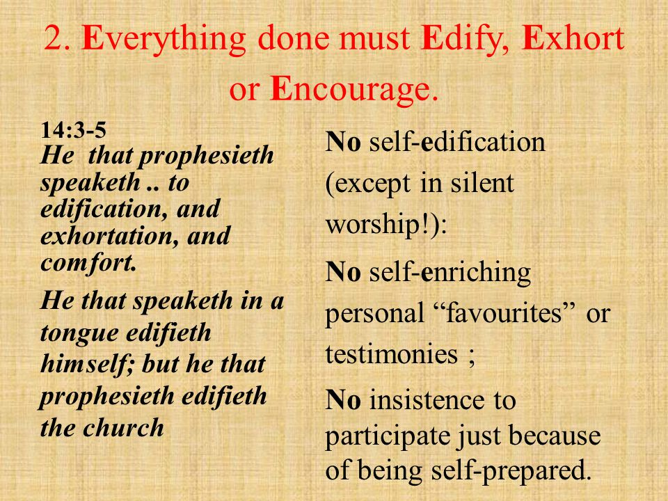 2. Everything done must Edify, Exhort or Encourage. 14:3-5 He that prophesieth speaketh.. to edification, and exhortation, and comfort. He that speake