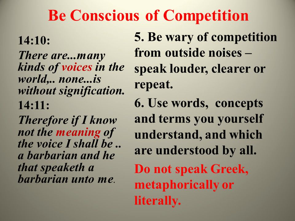 Be Conscious of Competition 14:10: There are...many kinds of voices in the world,.. none...is without signification. 14:11: Therefore if I know not th