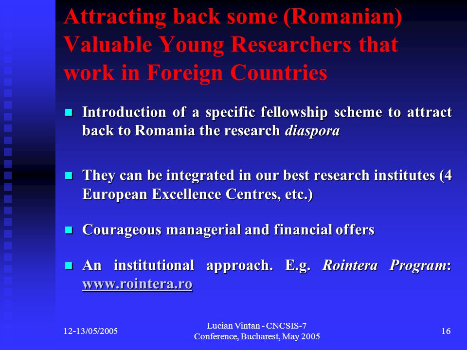 12-13/05/2005 Lucian Vintan - CNCSIS-7 Conference, Bucharest, May 2005 16 Attracting back some (Romanian) Valuable Young Researchers that work in Foreign Countries Introduction of a specific fellowship scheme to attract back to Romania the research diaspora Introduction of a specific fellowship scheme to attract back to Romania the research diaspora They can be integrated in our best research institutes (4 European Excellence Centres, etc.) They can be integrated in our best research institutes (4 European Excellence Centres, etc.) Courageous managerial and financial offers Courageous managerial and financial offers An institutional approach.