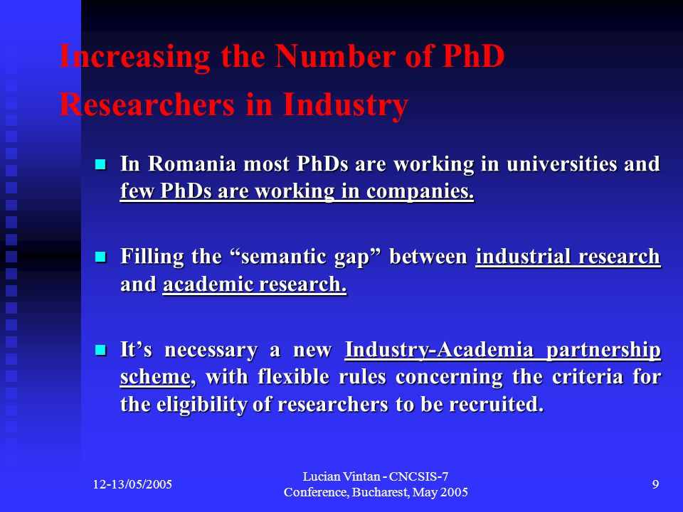 12-13/05/2005 Lucian Vintan - CNCSIS-7 Conference, Bucharest, May 2005 9 Increasing the Number of PhD Researchers in Industry In Romania most PhDs are working in universities and few PhDs are working in companies.