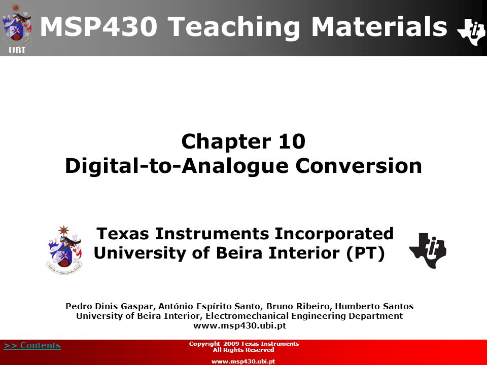 UBI >> Contents 2 Copyright 2009 Texas Instruments All Rights Reserved www.msp430.ubi.pt Contents  Digital-to-Analogue Converter (DAC) introduction Digital-to-Analogue Converter (DAC) introduction  DAC types DAC types  DAC's characteristic parameters DAC's characteristic parameters  DAC12 module: DAC12 module  Features Features  Operation Operation  Registers Registers  Laboratory 6: Voltage ramp generator Laboratory 6: Voltage ramp generator  Quiz Quiz