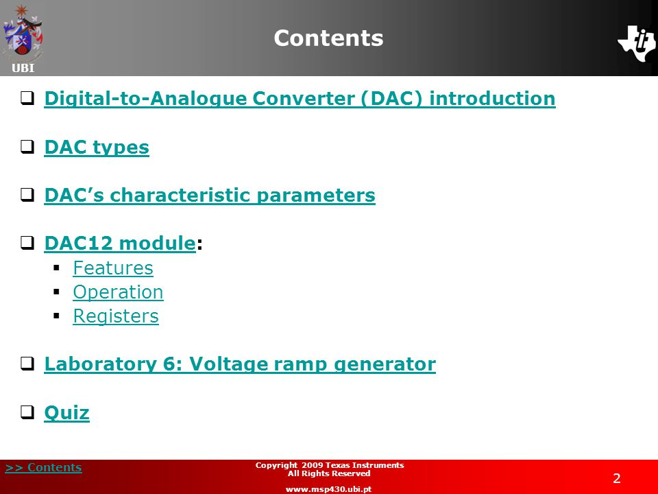 UBI >> Contents 2 Copyright 2009 Texas Instruments All Rights Reserved www.msp430.ubi.pt Contents  Digital-to-Analogue Converter (DAC) introduction Digital-to-Analogue Converter (DAC) introduction  DAC types DAC types  DAC's characteristic parameters DAC's characteristic parameters  DAC12 module: DAC12 module  Features Features  Operation Operation  Registers Registers  Laboratory 6: Voltage ramp generator Laboratory 6: Voltage ramp generator  Quiz Quiz