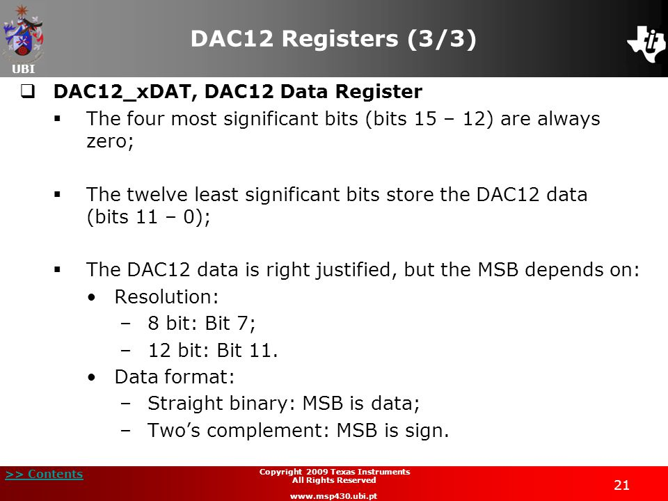 UBI >> Contents 21 Copyright 2009 Texas Instruments All Rights Reserved www.msp430.ubi.pt DAC12 Registers (3/3)  DAC12_xDAT, DAC12 Data Register  The four most significant bits (bits 15 – 12) are always zero;  The twelve least significant bits store the DAC12 data (bits 11 – 0);  The DAC12 data is right justified, but the MSB depends on: Resolution: –8 bit: Bit 7; –12 bit: Bit 11.