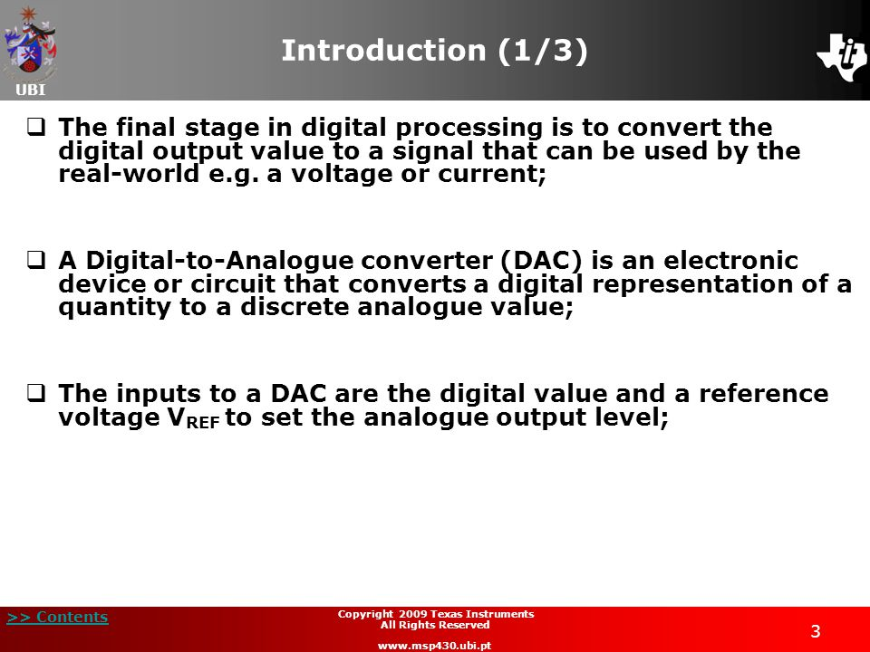 UBI >> Contents 3 Copyright 2009 Texas Instruments All Rights Reserved www.msp430.ubi.pt Introduction (1/3)  The final stage in digital processing is to convert the digital output value to a signal that can be used by the real-world e.g.