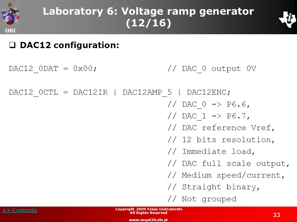 UBI >> Contents 33 Copyright 2009 Texas Instruments All Rights Reserved www.msp430.ubi.pt Laboratory 6: Voltage ramp generator (12/16)  DAC12 configuration: DAC12_0DAT = 0x00; // DAC_0 output 0V DAC12_0CTL = DAC12IR | DAC12AMP_5 | DAC12ENC; // DAC_0 -> P6.6, // DAC_1 -> P6.7, // DAC reference Vref, // 12 bits resolution, // Immediate load, // DAC full scale output, // Medium speed/current, // Straight binary, // Not grouped