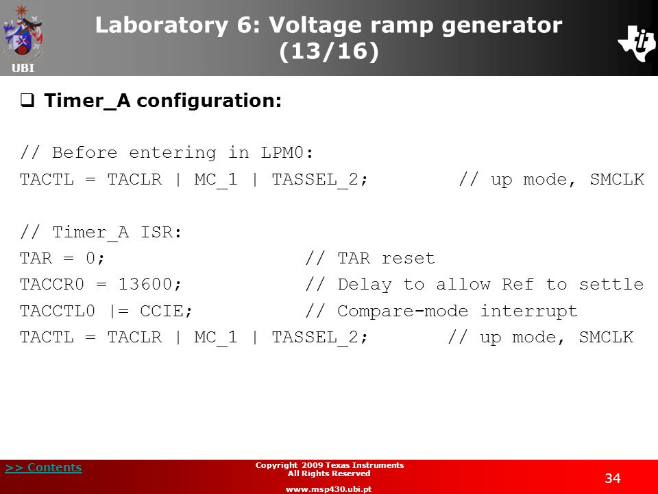 UBI >> Contents 34 Copyright 2009 Texas Instruments All Rights Reserved www.msp430.ubi.pt Laboratory 6: Voltage ramp generator (13/16)  Timer_A configuration: // Before entering in LPM0: TACTL = TACLR | MC_1 | TASSEL_2; // up mode, SMCLK // Timer_A ISR: TAR = 0; // TAR reset TACCR0 = 13600; // Delay to allow Ref to settle TACCTL0 |= CCIE; // Compare-mode interrupt TACTL = TACLR | MC_1 | TASSEL_2; // up mode, SMCLK