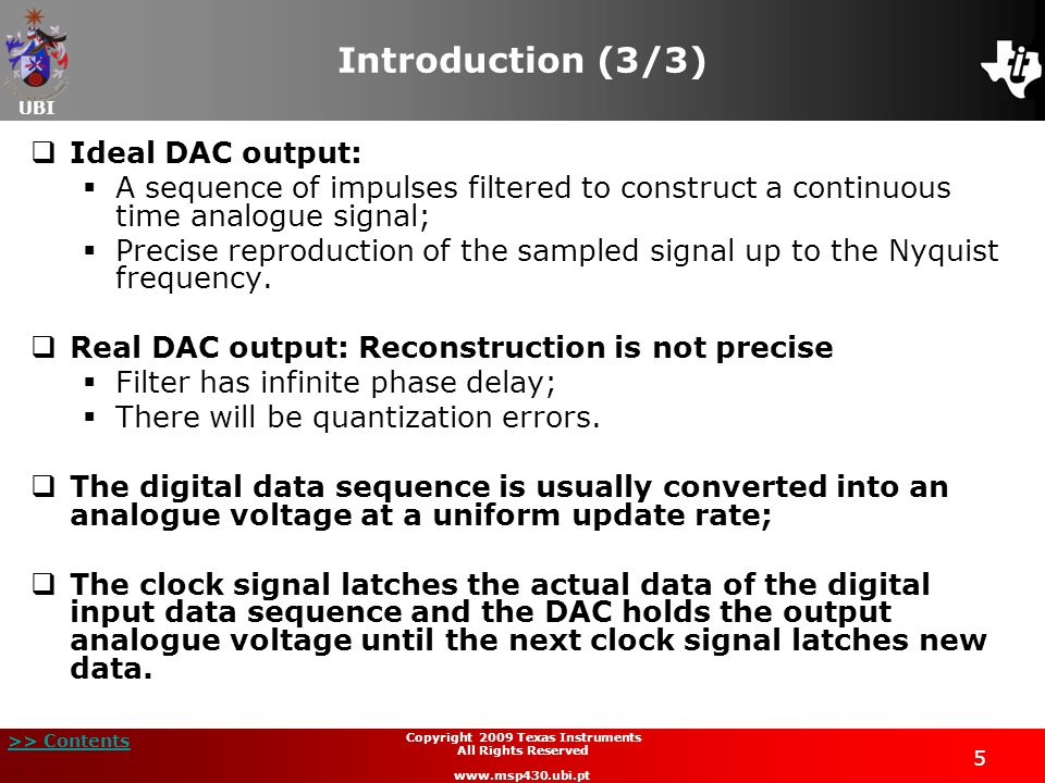 UBI >> Contents 6 Copyright 2009 Texas Instruments All Rights Reserved www.msp430.ubi.pt DAC types (1/4)  Binary Weighted DAC:  Contains one resistor (or current source) for each bit of the DAC connected to a common voltage source V REF ;  There are accuracy problems (high precision resistors are required);  R/2R Ladder DAC:  Binary weighted DAC that uses a repeating cascaded structure of resistors of value R and 2R;  The MSP430's DAC12 module uses this architecture.