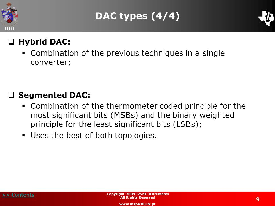 UBI >> Contents 9 Copyright 2009 Texas Instruments All Rights Reserved www.msp430.ubi.pt DAC types (4/4)  Hybrid DAC:  Combination of the previous techniques in a single converter;  Segmented DAC:  Combination of the thermometer coded principle for the most significant bits (MSBs) and the binary weighted principle for the least significant bits (LSBs);  Uses the best of both topologies.