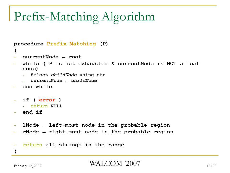 February 12, 2007 WALCOM 2007 16/22 Prefix-Matching Algorithm procedure Prefix-Matching (P) { - currentNode ← root - while ( P is not exhausted & currentNode is NOT a leaf node) - Select childNode using str - currentNode ← childNode - end while - if ( error ) - return NULL - end if - lNode ← left-most node in the probable region - rNode ← right-most node in the probable region - return all strings in the range }