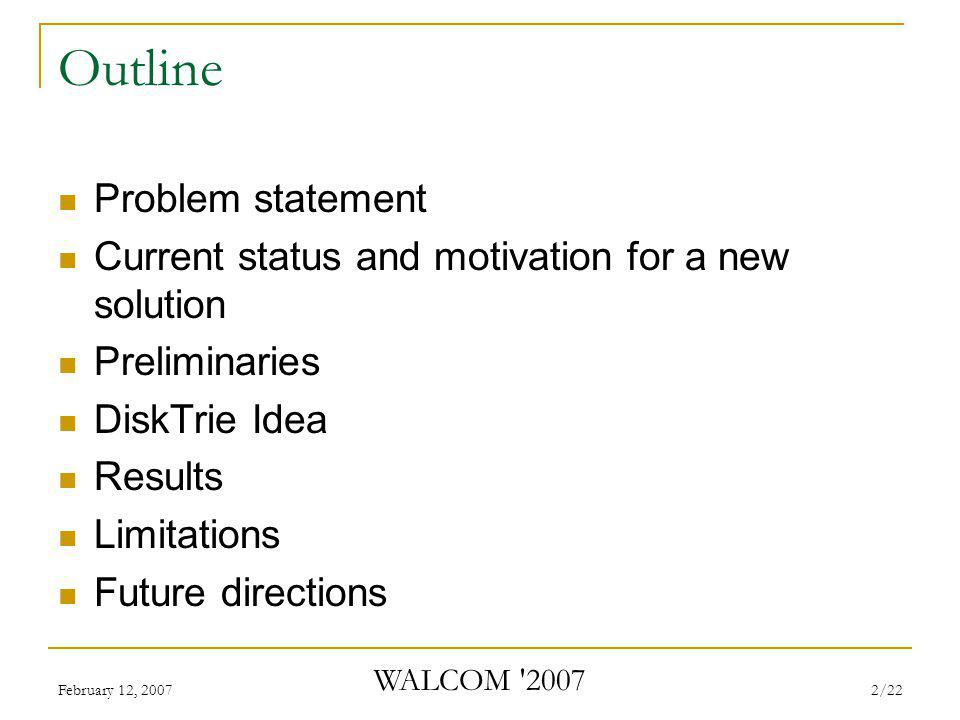 February 12, 2007 WALCOM 2007 2/22 Outline Problem statement Current status and motivation for a new solution Preliminaries DiskTrie Idea Results Limitations Future directions