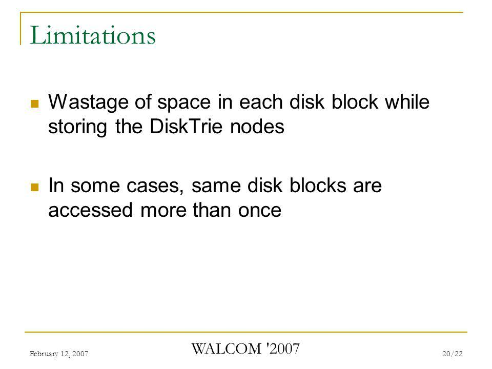 February 12, 2007 WALCOM 2007 20/22 Limitations Wastage of space in each disk block while storing the DiskTrie nodes In some cases, same disk blocks are accessed more than once