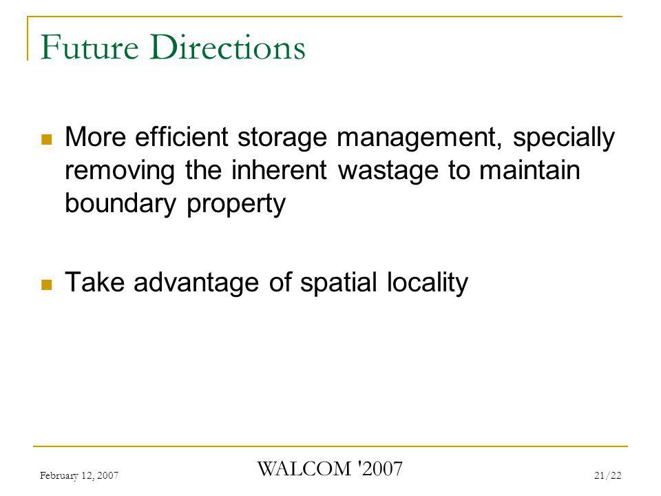 February 12, 2007 WALCOM 2007 21/22 Future Directions More efficient storage management, specially removing the inherent wastage to maintain boundary property Take advantage of spatial locality