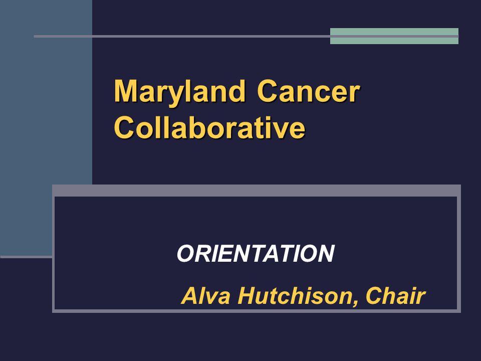 Maryland Cancer Collaborative ORIENTATION Alva Hutchison, Chair
