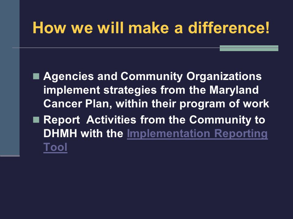 How we will make a difference! Agencies and Community Organizations implement strategies from the Maryland Cancer Plan, within their program of work R