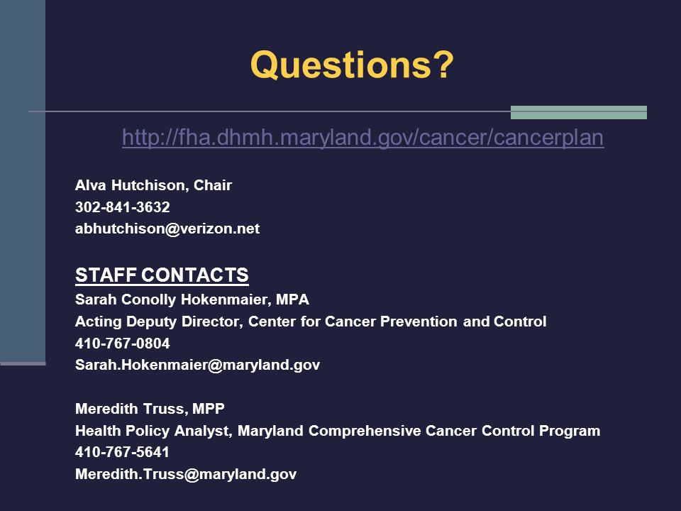Questions? http://fha.dhmh.maryland.gov/cancer/cancerplan Alva Hutchison, Chair 302-841-3632 abhutchison@verizon.net STAFF CONTACTS Sarah Conolly Hoke