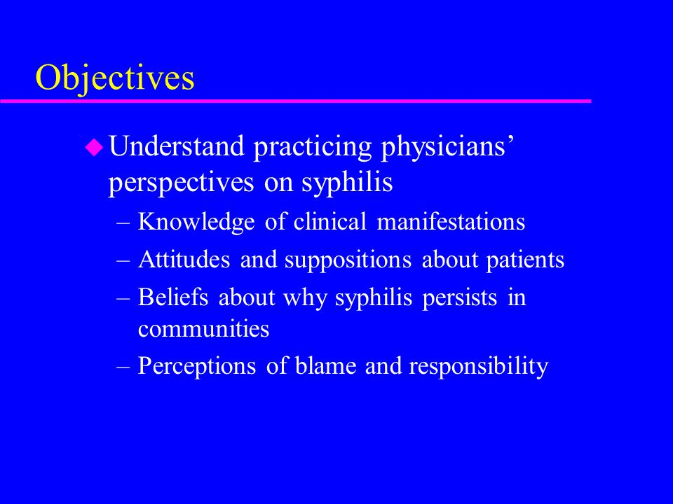 Objectives u Understand physician motivations for clinical treatment decisions –Empiric therapy after exposure –Partner referral and treatment u Engage physicians in ongoing public health discourse on syphilis elimination