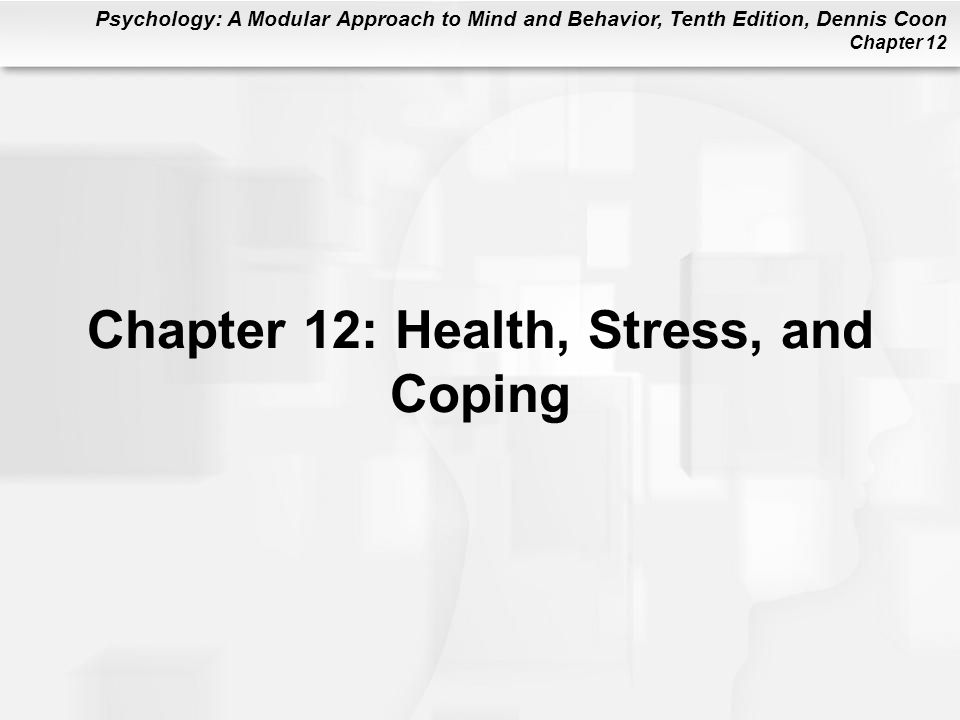 Psychology: A Modular Approach to Mind and Behavior, Tenth Edition, Dennis Coon Chapter 12 Chapter 12: Health, Stress, and Coping