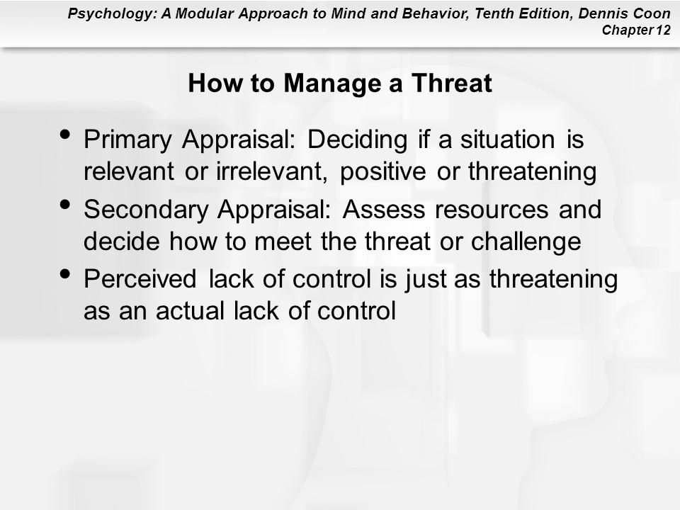 Psychology: A Modular Approach to Mind and Behavior, Tenth Edition, Dennis Coon Chapter 12 How to Manage a Threat Primary Appraisal: Deciding if a sit