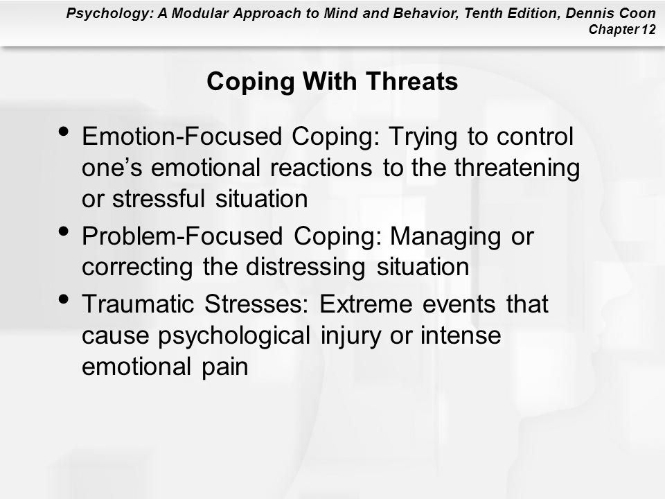 Psychology: A Modular Approach to Mind and Behavior, Tenth Edition, Dennis Coon Chapter 12 Coping With Threats Emotion-Focused Coping: Trying to contr