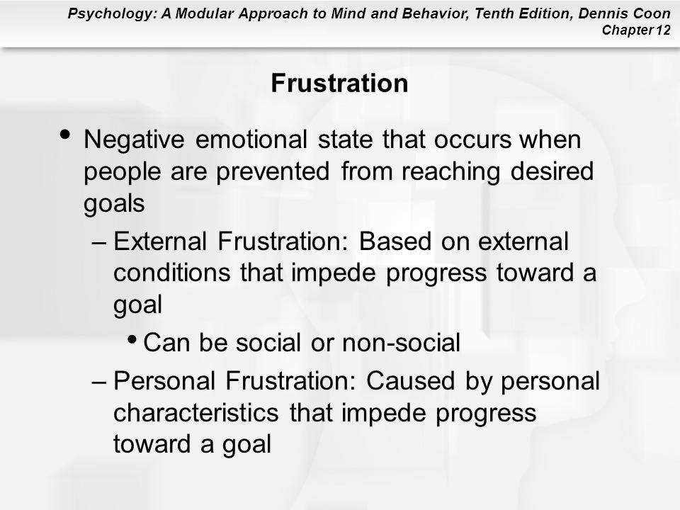 Psychology: A Modular Approach to Mind and Behavior, Tenth Edition, Dennis Coon Chapter 12 Frustration Negative emotional state that occurs when peopl