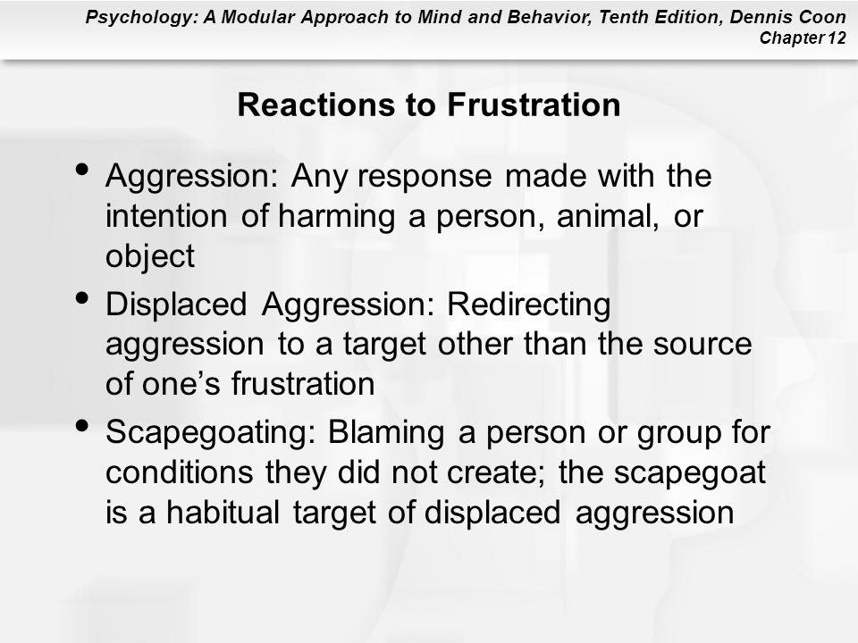 Psychology: A Modular Approach to Mind and Behavior, Tenth Edition, Dennis Coon Chapter 12 Reactions to Frustration Aggression: Any response made with