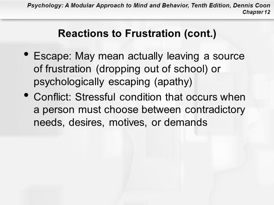 Psychology: A Modular Approach to Mind and Behavior, Tenth Edition, Dennis Coon Chapter 12 Reactions to Frustration (cont.) Escape: May mean actually