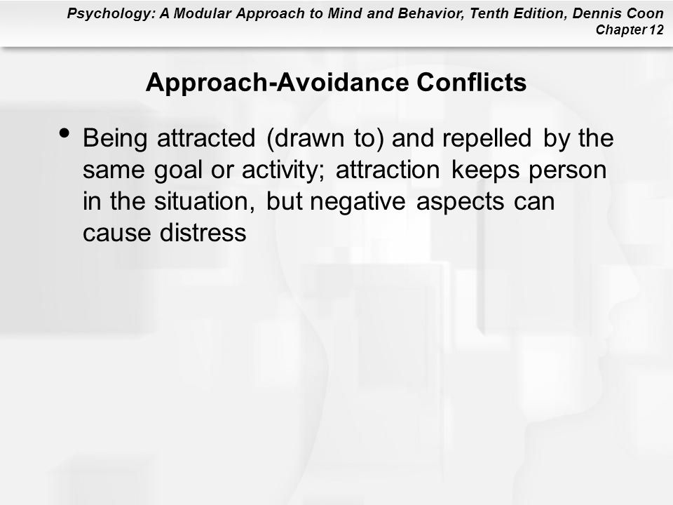 Psychology: A Modular Approach to Mind and Behavior, Tenth Edition, Dennis Coon Chapter 12 Approach-Avoidance Conflicts Being attracted (drawn to) and