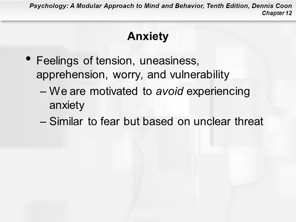 Psychology: A Modular Approach to Mind and Behavior, Tenth Edition, Dennis Coon Chapter 12 Anxiety Feelings of tension, uneasiness, apprehension, worr
