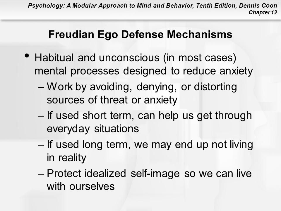 Psychology: A Modular Approach to Mind and Behavior, Tenth Edition, Dennis Coon Chapter 12 Freudian Ego Defense Mechanisms Habitual and unconscious (i
