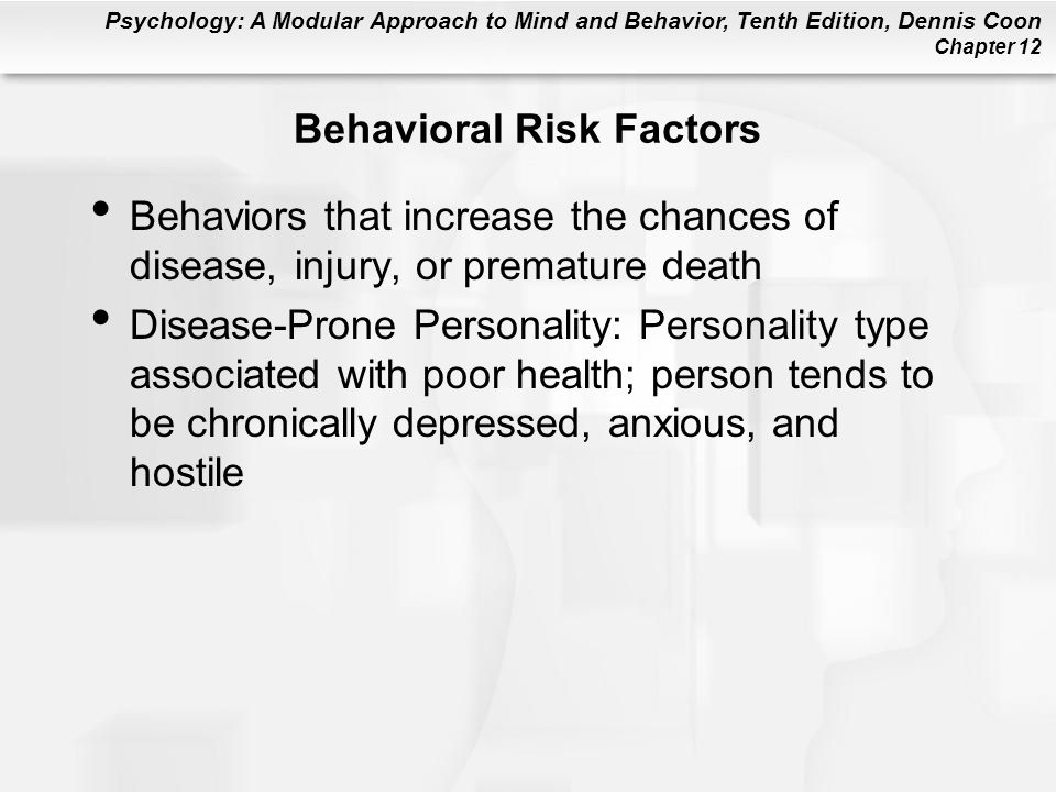 Psychology: A Modular Approach to Mind and Behavior, Tenth Edition, Dennis Coon Chapter 12 Behavioral Risk Factors Behaviors that increase the chances